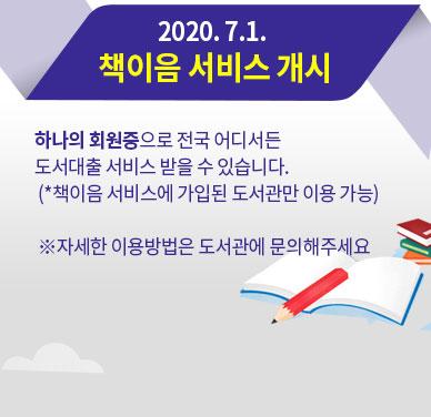 2020. 7.1. 책이음 서비스 개시 : 하나의 회원증으로 전국 어디서든 도서대출 서비스 받을 수 있습니다. (*책이음 서비스에 가입된 도서관만 이용 가능) ※자세한 이용방법은 도서관에 문의해주세요